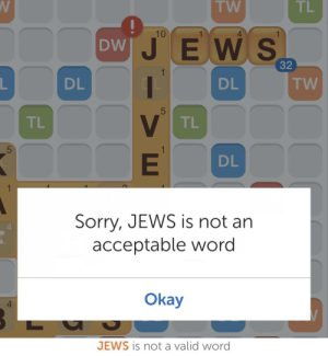 Sorry, Germany, and Hitler: TW  TL  10  4  DW  JE W S  32  DL  DL  TW  5  TL  TL  5  DL  Sorry, JEWS is not an  acceptable word  Okay  4  JEWS is not a valid word Adolf Hitler appointed as chancellor of Germany (1933)