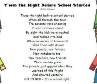 School Starting: T'was the Night Before School Started  Auther Unknown  Twas the night before school started  when all through the town  The parents were cheering  It was a riotous sound  By eight the kids were washed  And tucked into bed  When memories of homework  Filled them with dread  New pencils, new folders  New notebooks too  New teachers, new friends  Their anxiety grew  The parents just giggled when they  Learned of this fright  And shouted upstairs  GO TO BED It's a school night!