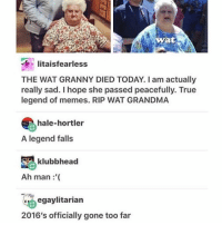 fuck2016 • • • • • averagespork deadlyspork tumblr funny lol netflix textpost love adorable pokemongo follow friends smile instagram trending funnypage funnyaccount funnies great greatmemes greatmeme meme memelord twitter doggo fashion haha funnytumblr funnypost: Twat  litaisfearless  THE WAT GRANNY DIED TODAY. am actually  really sad. I hope she passed peacefully. True  legend of memes. RIP WAT GRANDMA  hale-hortler  A legend falls  klubbhead  Ah man  egaylitarian  2016's officially gone too far fuck2016 • • • • • averagespork deadlyspork tumblr funny lol netflix textpost love adorable pokemongo follow friends smile instagram trending funnypage funnyaccount funnies great greatmemes greatmeme meme memelord twitter doggo fashion haha funnytumblr funnypost