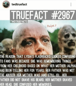 Twdtruefacts: twdtruefact  TRUEFACT #2967  TWDTRUEFACTS  Ralph T  THE REASON THAT LYDIA'S FLASHBACKS LOOKED CONFUSING  TO FANS WAS BECAUSE SHE WAS REMEMBERING THINGS  FROM HER CHILDHOOD BASED ON WHAT HER MOTHER (ALPHA  HAS BEEN TELLING HER FOR YEARS. HER FATHER WAS NOT  THE ABUSER: HER MOTHER WAS (AND STINL IS HER  FATHER DID NOT SHAVE HIS BEARD, HER MOTHER SHAVE  HER HEAD. SHE CONFUSED HER MEMORIES.