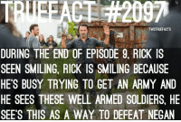 Wonder why Rick was smiling? TWD TheWalkingDead WalkingDead: TWDTRUEFACTS  DURING THE END OF EPISODE 9. RICK IS  SEEN SMILING RICK IS SMILING BECAUSE  HE'S BUSY TRYING TO GET AN ARMY AND  HE SEES THESE WELL ARMED SOLDIERS, HE  SEE'S THIS AS A WAY TO DEFEAT NEGAN Wonder why Rick was smiling? TWD TheWalkingDead WalkingDead