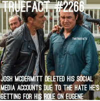 some TWD Fans give all twd fans a bad name.. You don't see any other tv show fandom do this type of shit. thewalkingdead walkingdead: TWDTRUEFACTS  JOSH MCDERMITT DELETED HIS SOCIAL  MEDIA ACCOUNTS DUE TO THE HATE HES  GETTING FOR HIS ROLE ON EUGENE some TWD Fans give all twd fans a bad name.. You don't see any other tv show fandom do this type of shit. thewalkingdead walkingdead
