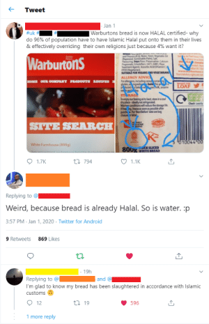 It's almost like he has an agenda: Tweet  · Jan 1  Warburtons bread is now HALAL certified- why  #uk #  do 96% of population have to have Islamic Halal put onto them in their lives  & effectively overriding their own religions just because 4% want it?  wneatFour wm m  and Thiamin g Water, Yeast, Vegetable d  (Rapesed Sustainable Palm Sa  Favouring Seya flour, Preservative Calcium  Propionate, Emulifien 471, E481, Flour  Teatment Agents Ascorbic Acid (Vitamin C  E920 (Vegetarian  SUITABLE FOR VEGANS AND VEGETARIANS  प  thaven'thit  k glease let us kne  ba  WarburtonS  Raten  o  freepho  ton BL18  www.warhurtons.c  Your statutory rights are not  ALLERGY ADVIC  HOME OUR COMEPANY PRODUGTS REGIPES  For allergens, including cereacontail  9n singredig  Pducndbak  sesandey.  bolo This p  sesik, sesame  SHARETHE  LOAF  STORAGE  To enjoy ourbaking at its best, store in a cool  dry place-ideally not refrigerated.  Warmer conditions will reduce the storage life.  Iffree ng, freeze as soon as possible after  purchi e For Best Before' date see bag  dosun rlabel  Check lacaly  SALE  RRHOME  SITE SEARCH  010044 00  White Farmhouse (800g)  800g CK SLICED  WHITE BREAD  Tasty and a E ad  1.7K  17 794  1.1K  Replying to @  Weird, because bread is already Halal. So is water. :p  3:57 PM · Jan 1, 2020 · Twitter for Android  9 Retweets  869 Likes  · 19h  Replying to @l  and @  I'm glad to know my bread has been slaughtered in accordance with Islamic  customs  O 12  17 19  596  1 more reply It's almost like he has an agenda