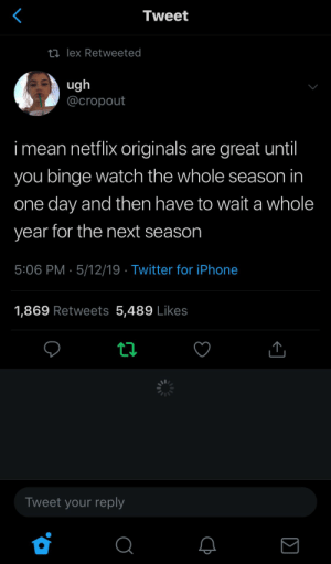 : Tweet  ロlex Retweeted  ug  @cropout  i mean netflix originals are great until  you binge watch the whole season in  one day and then have to wait a whole  year for the next season  5:06 PM 5/12/19 Twitter for iPhone  1,869 Retweets 5,489 Likes  Tweet your reply