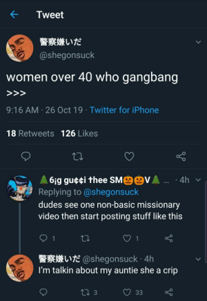 Meirl: Tweet  警察嫌いだ  @shegonsuck  who gangbang  women over 40  >>>  9:16 AM 26 Oct 19 Twitter for iPhone  18 Retweets 126 Likes  MO@VA .  61g gu¢¢i thee SM  Replying to @shegonsuck  4h  dudes see one non-basic missionary  video then start posting stuff like this  1  L@shegonsuck 4h  I'm talkin about my auntie she a crip  ti 3  33 Meirl