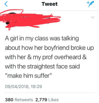 """make him suffer: Tweet  1  A girl in my class was talking  about how her boyfriend broke up  with her & my prof overheard 8  with the straightest face said  """"make him suffer""""  09/04/2018, 19:29  380 Retweets 2,779 Likes"""