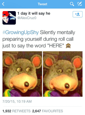 """Word, Tweet, and Day: Tweet  1 day it will say he  @AlexCruz0  #GrowingUpShy Silently mentally  preparing yourself during roll call  just to say the word """"HERE""""  7/20/15, 10:19 AM  1,932 RETWEETS 2,647 FAVOURITES"""