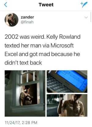 Microsoft, Microsoft Excel, and Weird: Tweet  1  zander  @finah  2002 was weird. Kelly Rowland  texted her man via Microsoft  Excel and got mad because he  didn't text back  11/24/17, 2:28 PM Can't doubt the latest technology