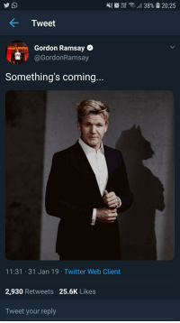 Gordon Ramsay: Tweet  10- Gordon Ramsay  @GordonRamsay  Something's coming..  11:31 31 Jan 19 Twitter Web Client  2,930 Retweets 25.6K Likes  Tweet your reply