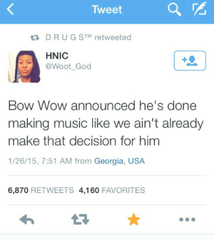 dynastylnoire:  DAMN : Tweet  17 DRUG STM retweeted  HNIC  @Woot_God  Bow Wow announced he's done  making music like we ain't already  make that decision for him  1/26/15, 7:51 AM from Georgia, USA  6,870 RETWEETS 4,160 FAVORITES dynastylnoire:  DAMN