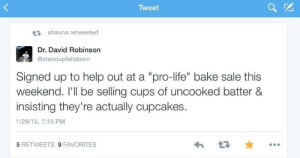 """silverlullabies:I SCREAMING THIS IS GREAT  give him the nobel prize: Tweet  17 shauna retweeted  Dr. David Robinson  @standupfalldown  Signed up to help out at a """"pro-life"""" bake sale this  weekend. I'll be selling cups of uncooked batter &  insisting they're actually cupcakes.  1/29/15, 7:15 PM  5 RETWEETS 9 FAVORITES silverlullabies:I SCREAMING THIS IS GREAT  give him the nobel prize"""