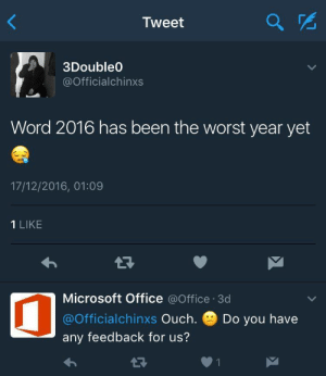 Worst Year: Tweet  2  3Double  @Officialchinxs  Word 2016 has been the worst year yet  17/12/2016, 01:09  1 LIKE  Microsoft Office @Office 3d  @Officialchinxs Ouch. Do you have  any feedback for us?