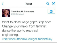 Memes, Engineering, and Change: Tweet  2  Christina Hl. Sommers  @CHSommers  Want to close wage gap? Step one:  Change your major from feminist  dance therapy to electrical  engineering.  Merica.
