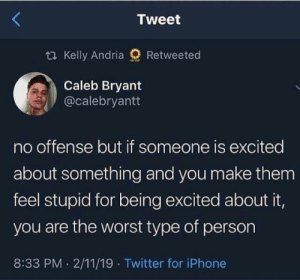 Let's all get excited via /r/wholesomememes https://ift.tt/31JHdxc: Tweet  2 Kelly Andria  Retweeted  Caleb Bryant  @calebryantt  no offense but if someone is excited  about something and you make them  feel stupid for being excited about it,  you are the worst type of person  8:33 PM 2/11/19 Twitter for iPhone Let's all get excited via /r/wholesomememes https://ift.tt/31JHdxc