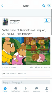 "Blackpeopletwitter, Iphone, and Twitter: Tweet  2  Swaggy P  @_JWILEY  ""In the case of 14month old Dequan,  you are NOT the father!!""  7/28/16, 7:15 AM  via Twitter for iPhone  1,652 RETWEETS 761 LIKES  Reply to Swaggy P  Home Notifications Moments Messages  Me <p>JERRY JERRY JERRY (via /r/BlackPeopleTwitter)</p>"