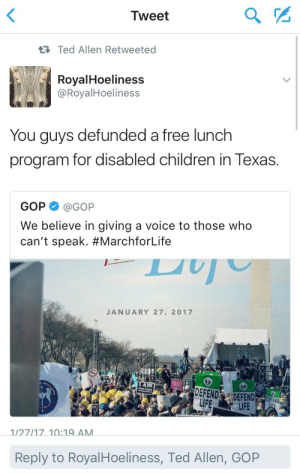 youvebeenchopped:Ted Allen hitting my twitter timeline with that REAL SHIT tonight: Tweet  2  Ted Allen Retweeted  RoyalHoeliness  @RoyalHoeliness  You guys defunded a free lunch  program for disabled children in Texas.  GOP@GOP  We believe in giving a voice to those who  can't speak. #MarchforLife  JANUARY 27, 2017  LFELIFE  DEFEND  1/27/17 10:19 AM  Reply to RoyalHoeliness, Ted Allen, GORP youvebeenchopped:Ted Allen hitting my twitter timeline with that REAL SHIT tonight
