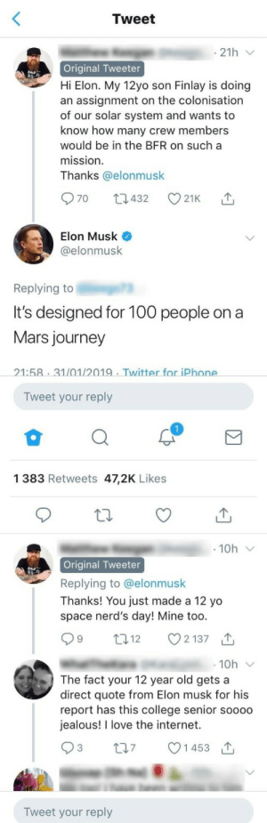 Alive, College, and Dank: Tweet  21h  Original Tweeter  Hi Elon. My 12yo son Finlay is doing  an assignment on the colonisation  of our solar system and wants to  know how many crew members  would be in the BFR on sucha  mission  Thanks @elonmusk  Elon Musk  @elonmusk  Replying to  It's designed for 10o people ona  Mars journey  21:58 31/01/2019 Twitter for iPhone  Tweet your reply  1 383 Retweets 47,2K Likes  Original Tweeter  Replying to @elonmusk  Thanks! You just made a 12 yo  space nerd's day! Mine too  12  2137  10h  The fact your 12 year old gets a  direct quote from Elon musk for his  report has this college senior soooo  jealous! I love the internet.  t07 1453  Tweet your reply What a time to be alive by WITCHFlNDER-GENERAL MORE MEMES