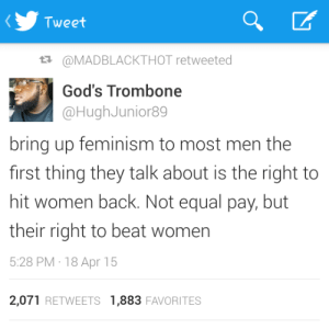 lavenderhealing:  This is what a FEMINIST MALE sounds like. : Tweet  27 @MADBLACKTHOT retweeted  God's Trombone  @HughJunior89  bring up feminism to most men the  first thing they talk about is the right to  hit women back. Not equal pay, but  their right to beat women  5:28 PM · 18 Apr 15  2,071 RETWEETS 1,883 FAVORITES lavenderhealing:  This is what a FEMINIST MALE sounds like.