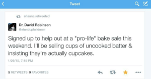 """bake sale: Tweet  27 shauna retweeted  Dr. David Robinson  @standupfalldown  Signed up to help out at a """"pro-life"""" bake sale this  weekend. I'll be selling cups of uncooked batter &  insisting they're actually cupcakes.  1/29/15, 7:15 PM  5 RETWEETS 9 FAVORITES"""