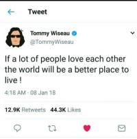 Love, Live, and World: Tweet  4  Tommy Wiseau  @TommyWiseau  If a lot of people love each other  the world will be a better place to  live!  4:18 AM 08 Jan 18  12.9K Retweets 44.3K Likes <p>Oh hi wholesome tweet</p>