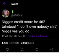 "Iphone, Shit, and Twitter: Tweet  @630Gotti  Niggas credit score be 462  talmbout ""I don't owe nobody shit""  Nigga yes you do  12:41 PM-07 Feb 19 Twitter for iPhone  1,436 Retweets 3,098 Likes rents due again how disgusting"