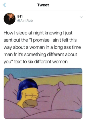 "Ass, Basketball, and Dank: Tweet  911  @AintRob  How I sleep at night knowing I just  sent out the ""I promise I ain't felt this  way about a woman in a long ass time  man fr it's something different about  you"" text to six different women Boy talking to the entire starting line up of a basketball team PLUS the water girl by mannarey FOLLOW HERE 4 MORE MEMES."