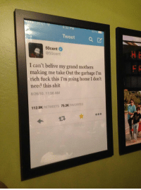 Shit, Fuck, and Home: Tweet a  50cent  @50cent  I can't belive my grand mothers  making me take Out the garbage I'm  rich fuck this I'm going home I don't  need this shit  8/26/10, 11:56 AM  75.3K  FAVORITES  112.9K  RETWEETS