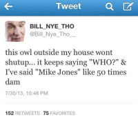 """Tweet  a  CA  BILL NYE THO  @Bill Nye Tho  this owl outside my house wont  shutup... it keeps saying """"WHO?"""" &  I've said, """"Mike Jones"""" like 50 times  dam  7/30/13, 10:46 PM  152  RETWEETS 75  FAVORITES October's Very Own"""