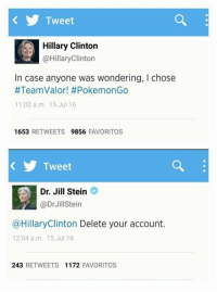 Hillary Clinton, Memes, and 🤖: Tweet  A Hillary Clinton  @HillaryClinton  In case anyone was wondering, l chose  #TeamValor! #Pokem on Go  11:02 a.m. 15 Jul 16  1653  RETWEETS  9856  FAVORITOS  Tweet  Dr. Jill Stein  Dr Jill Stein  @Hillary Clinton Delete your account  12:04 a.m. 15 Jul 16  243  RETWEETS  1172  FAVORITOS Ha!!