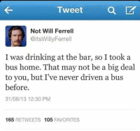 Drinking, Memes, and Will Ferrell: Tweet  a  Not Will Ferrell  @itsWillyFerrell  I was drinking at the bar, so I took a  bus home. That may not be a big deal  to you, but I've never driven a bus  before.  31/08/13 12:30 PM  165  RETWEETS 105  FAVORITES