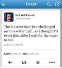 Memes, Will Ferrell, and Water: Tweet a  Not Will Ferrell  @itsWillyFerrell  The kid next door just challenged  me to a water fight, so I thought I'd  tweet this while I wait for the water  to boil  5/29/13, 12:00 AM  1,059 RETWEETS 853 FAVORITES