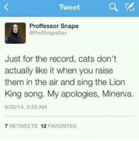 Cats, Memes, and The Lion King: Tweet  a  Proffessor Snape  @ProfSnapeSev  Just for the record, cats don't  actually like it when you raise  them in the air and sing the Lion  King song. My apologies, Minerva.  9/30/14, 3:30 AM  7 RETWEETS 12 FAVORITES