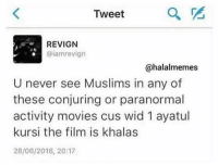 Muslim, Paranormal Activity, and Paranormal: Tweet  a  REVIGN  Caiamrevign  @halalmemes  U never see Muslims in any of  these conjuring or paranormal  activity movies cus wid 1 ayatul  kursi the film is khalas  28/06/2016, 20:17 LOL the truth.