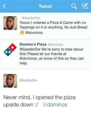 Friends, Pizza, and Sorry: Tweet  a  @SadderDre  Yoooo I ordered a Pizza & Came with no  Toppings on it or anything, Its Just Bread  e@dominos  Domino's Pizza @dominos  @SadderDre We're sorry to hear about  this! Please let our friends at  @dominos_uk know of this so they can  help.  @SadderDre  Never mind, I opened the pizza  upside down:/ @dominos