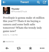 Blackpeopletwitter, Camera, and Game: Tweet a  Thunder  @ThunderS7ruc  Pewdiepie is gonna make 16 million  this year??? Thats it im buying a  camera and some bath salts  tomorrow! Whats the trendy indy  game now?  6/29/13, 11:59 PM  25 FAVORITES <p>Pewdiepie (via /r/BlackPeopleTwitter)</p>