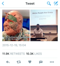 And for that reason I'm out: Tweet  a  White People Are Crazy.  My boyfriend had his ears remove  to look like a parrot!  2015-12-19, 15:04  11.9K  RETWEETS  10.3K  LIKES And for that reason I'm out