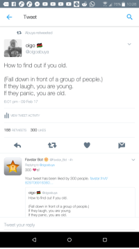 <p>How to find out if you old. 😂😂 (via /r/BlackPeopleTwitter)</p>: Tweet  Abuya retweeted  oigo  @oigoabuya  How to find out if you old  Fall down in front of a group of people.)  If they laugh, you are young  If they panic, you are old  6:01 pm 09 Feb 17  VEW TWEET ACTMTY  188 RETWEETS 300 LIKES  Favstar Bot @Favstar_Bot 4h  Replying to @oigoabuya  300s!  Your tweet has been liked by 300 people. favstar.fm/t/  829706916360  oigo日彡@oigoabuya  How to find out if you old.  Fall down in front of a group of people.)  If they laugh, you are young  If they panic, you are old  weet your reply <p>How to find out if you old. 😂😂 (via /r/BlackPeopleTwitter)</p>