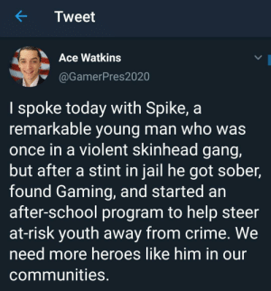 Thank you gamer president: Tweet  Ace Watkins  @GamerPres2020  I spoke today with Spike, a  remarkable young man who was  once in a violent skinhead gang,  but after a stint in jail he got sober,  found Gaming, and started an  after-school program to help steer  at-risk youth away from crime. We  need more heroes like him in our  communities. Thank you gamer president