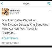 Ali, Memes, and Time: Tweet  Ahmer Ali  Ghar Main Sabse Chota Hun..  Adhi Zindage Darwaza Khul Band krne  Main, Aur Adhi Pani Pilanay M  Guzargae...  #Zalim Samaj  25/07/2016, 1:52 AM Baki time motor on off kernay may...