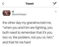 "Grandma, Wholesome, and Him: Tweet  aj  @audrieeejac  the other day my grandma told me,  ""when you and him are fighting, you  both need to remember that it's you  two vs. the problem, not you vs. him.""  and that hit me hard Wholesome grandma"