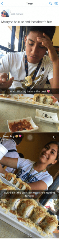 Baby, It's Cold Outside, Cute, and Funny: Tweet  ajaz moralez  Me tryna be cute and then there's him   Lunch with my baby is the best   Lover boy  4h ago  Sushi isn't the only raw meat she's getting  tonight  CHAT NOOOO 😂💀