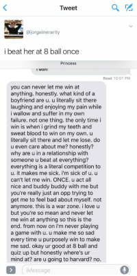 i'm crying 😂: Tweet  ajorgeinerarity  i beat her at 8 ball once   Princess  I Won!  Read 10:01 PM  you can never let me win at  anything. honestly. what kind of a  boyfriend are u. u literally sit there  laughing and enjoying my pain while  i wallow and suffer in my own  failure. not one thing. the only time i  win is when grind my teeth and  sweat blood to win on my own. u  literally sit there and let me lose. do  u even care about me? honestly?  why are u in a relationship with  someone u beat at everything?  everything is a literal competition to  u. it makes me sick. i'm sick of u. u  can't let me win. ONCE. u act all  nice and buddy buddy with me but  you're really just an opp trying to  get me to feel bad about myself. not  anymore. this is a war zone  i love u  but you're so mean and never let  me win at anything so this is the  end. from now on i'm never playing  a game with u. u make me so sad  every time u purposely win to make  me sad. okay ur good at 8 ball and  quiz up but honestly where's ur  mind at? are u going to harvard? no  Message i'm crying 😂