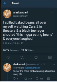 """Baked beans: Tweet  alaskancarl  @alaskancarl  I spilled baked beans all over  myself watching Cars 2 in  theaters & a black teenager  shouted """"this nigga eating beans""""  & everyone laughed  1:49 AM 20 Jun 17  10.7K Retweets  28.3K Likes  alaskancarl @alaskancarl1 1d  Replying to @alaskancarl1  one of the most embarrassing situations  in my life  91 t  64 836 Baked beans"""