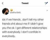 confide: Tweet  @allforSMS  idc if we friends..don't tell my other  friends shit about me if I didn't give  you the ok. I got different relationships  with everybody. I don't confide in  everybody