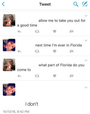 Florida, Good, and Time: Tweet  allow me to take you out for  a good time  next time I'm ever in Florida  what part of Florida do you  come to  I don't  10/13/16, 8:42 PM Personal Foul - Unnecessary Roughness