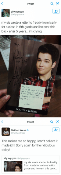 Crying, Funny, and iCarly: Tweet  ally nguyen  @allynguyenx  my sis wrote a letter to freddy from icarly  for a class in 6th grade and he sent this  back after 5 years... im crying   JuM  Hery To  0め  o너  NATHAN KRESS   Tweet  Nathan Kress  @NathanKress  This makes me so happy, I can't believe it  made it!!! Sorry again for the ridiculous  delay!  ally nguyen @allynguyenx  my sis wrote a letter to freddy  from icarly for a class in 6th  grade and he sent this back Nathan Kress is an actual sweetheart https://t.co/S5ienrmPrh