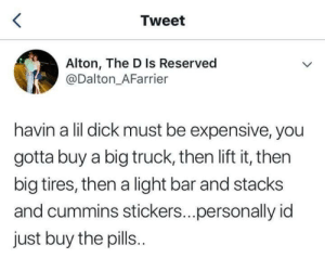 Just take the pills: Tweet  Alton, The D Is Reserved  @Dalton_AFarrier  havin a lil dick must be expensive, you  gotta buy a big truck, then lift it, then  big tires, then a light bar and stacks  and cummins stickers...personally id  just buy the pills. Just take the pills