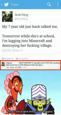 "Fucking, Memes, and Minecraft: Tweet  Amiri King  @Aminking  My 7 year old just back talked me.  Tomorrow while she's at school,  I'm logging into Minecraft and  destroying her fucking village.  5:22 PM 23 NoV 14  6 RETWEETS  10 FAVORITES  Eugeniu DON'T DESTROY IT, just plant a ton of TNT with a pressure  plate around her, so SHE destroys it when she logs in.  Like Reply . 3,852 . 7 hrs  hats the evilest thingUcanumagine. <p>How to parent via /r/memes <a href=""http://ift.tt/2xvIugg"">http://ift.tt/2xvIugg</a></p>"