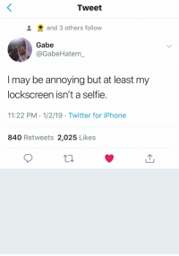 : Tweet  and 3 others follow  Gabe  @GabeHatem  I may be annoying but at least my  lockscreen isn't a selfie.  11:22 PM 1/2/19 Twitter for iPhone  840 Retweets 2,025 Likes