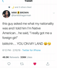 "Iphone, Native American, and Twitter: Tweet  and 3 others liked  MIMI BROWN  @tameishagorman  this guy asked me what my nationality  was and I told him I'm Native  American... he said, ""I really got me a  foreian girl""  bilttchh YOU ON MY LAND  6:12 PM 2/10/19 Twitter for iPhone  46.9K Retweets 336K Likes"